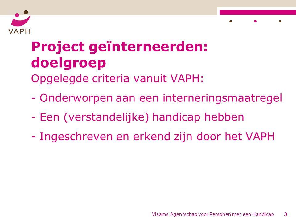 Vlaams Agentschap voor Personen met een Handicap3 Project geïnterneerden: doelgroep Opgelegde criteria vanuit VAPH: - Onderworpen aan een internerings