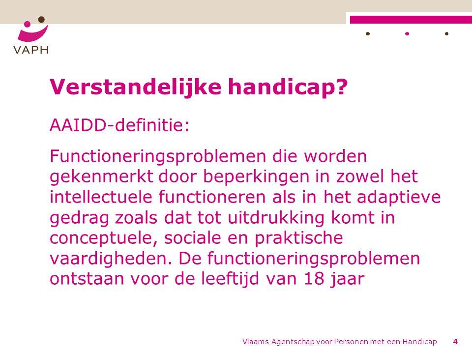 Vlaams Agentschap voor Personen met een Handicap4 Verstandelijke handicap? AAIDD-definitie: Functioneringsproblemen die worden gekenmerkt door beperki