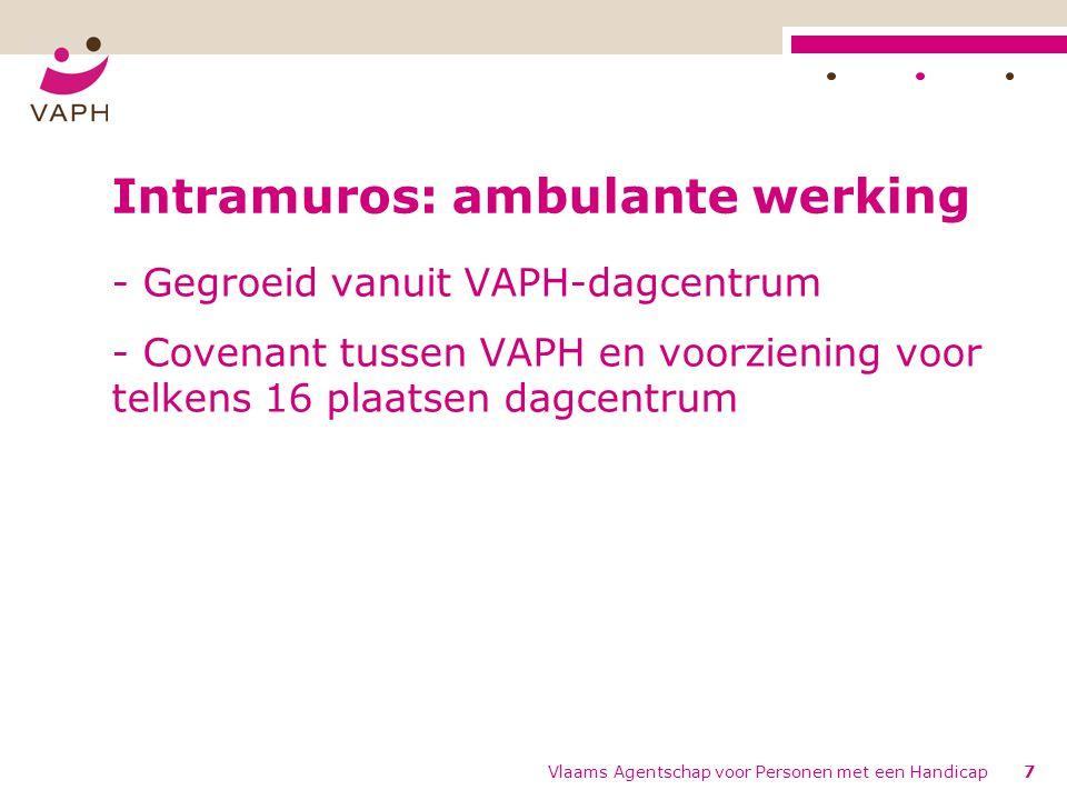 Vlaams Agentschap voor Personen met een Handicap7 Intramuros: ambulante werking - Gegroeid vanuit VAPH-dagcentrum - Covenant tussen VAPH en voorziening voor telkens 16 plaatsen dagcentrum