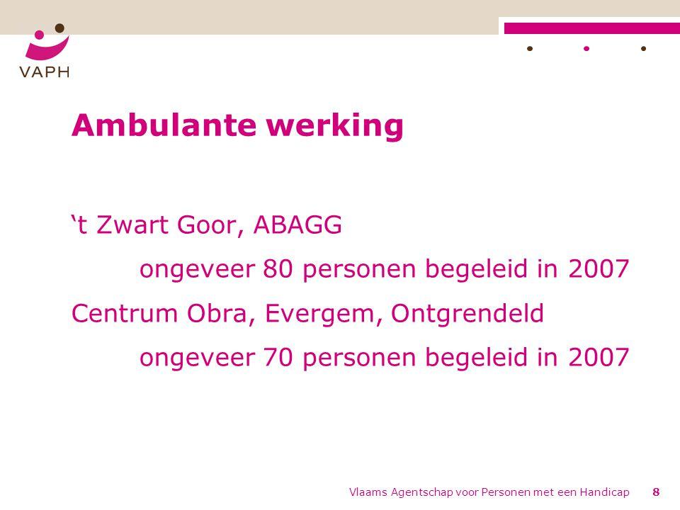 Vlaams Agentschap voor Personen met een Handicap8 Ambulante werking 't Zwart Goor, ABAGG ongeveer 80 personen begeleid in 2007 Centrum Obra, Evergem, Ontgrendeld ongeveer 70 personen begeleid in 2007