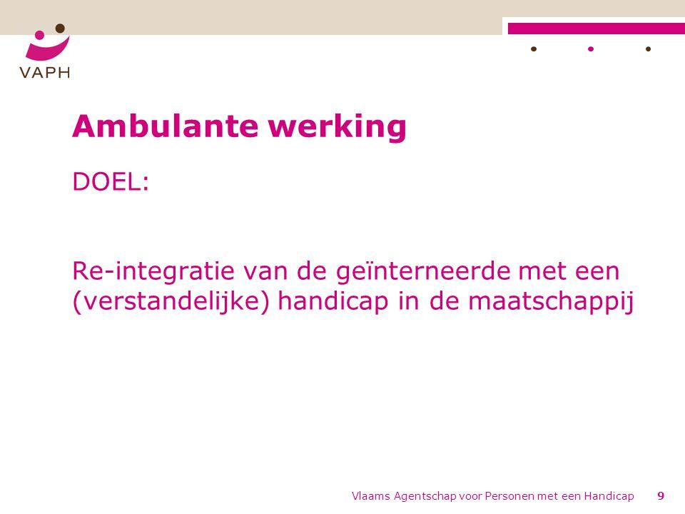 Vlaams Agentschap voor Personen met een Handicap9 Ambulante werking DOEL: Re-integratie van de geïnterneerde met een (verstandelijke) handicap in de maatschappij