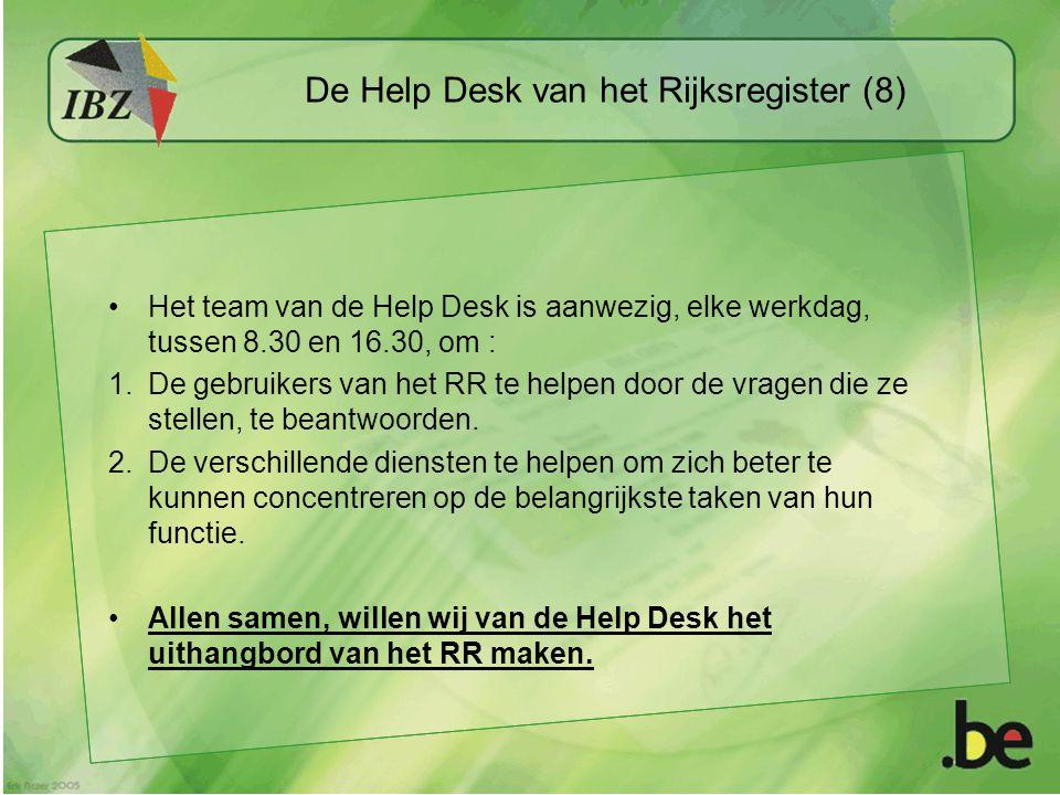 De Help Desk van het Rijksregister (8) Het team van de Help Desk is aanwezig, elke werkdag, tussen 8.30 en 16.30, om : 1.De gebruikers van het RR te helpen door de vragen die ze stellen, te beantwoorden.