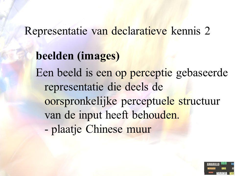 Representatie van declaratieve kennis 2 beelden (images) Een beeld is een op perceptie gebaseerde representatie die deels de oorspronkelijke perceptue