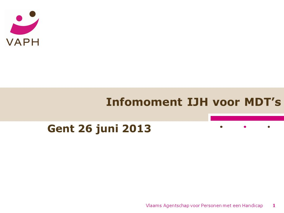 Infomoment IJH voor MDT's Vlaams Agentschap voor Personen met een Handicap1 Gent 26 juni 2013