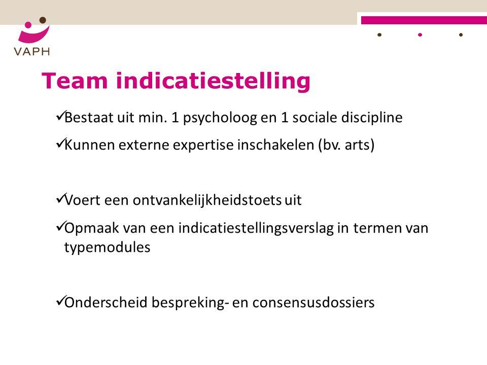 Team indicatiestelling Bestaat uit min. 1 psycholoog en 1 sociale discipline Kunnen externe expertise inschakelen (bv. arts) Voert een ontvankelijkhei