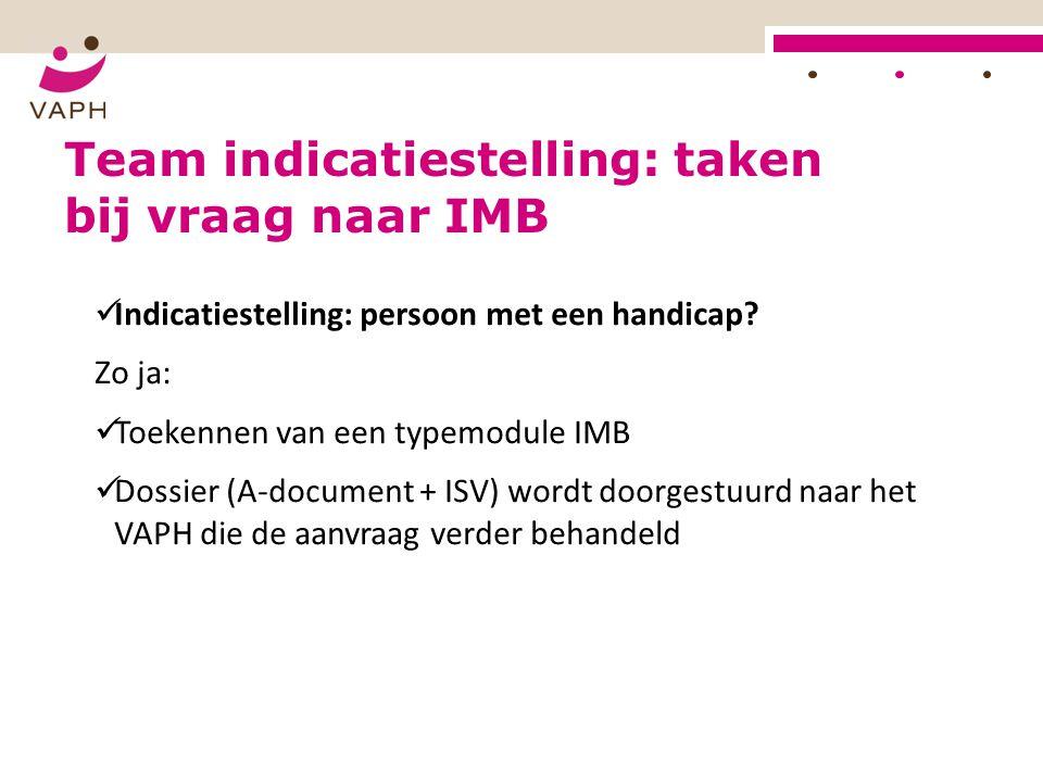Indicatiestelling: persoon met een handicap? Zo ja: Toekennen van een typemodule IMB Dossier (A-document + ISV) wordt doorgestuurd naar het VAPH die d