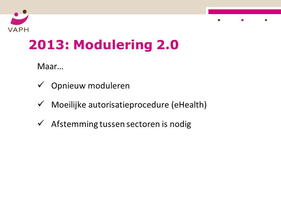 2013: Modulering 2.0 Maar… Opnieuw moduleren Moeilijke autorisatieprocedure (eHealth) Afstemming tussen sectoren is nodig