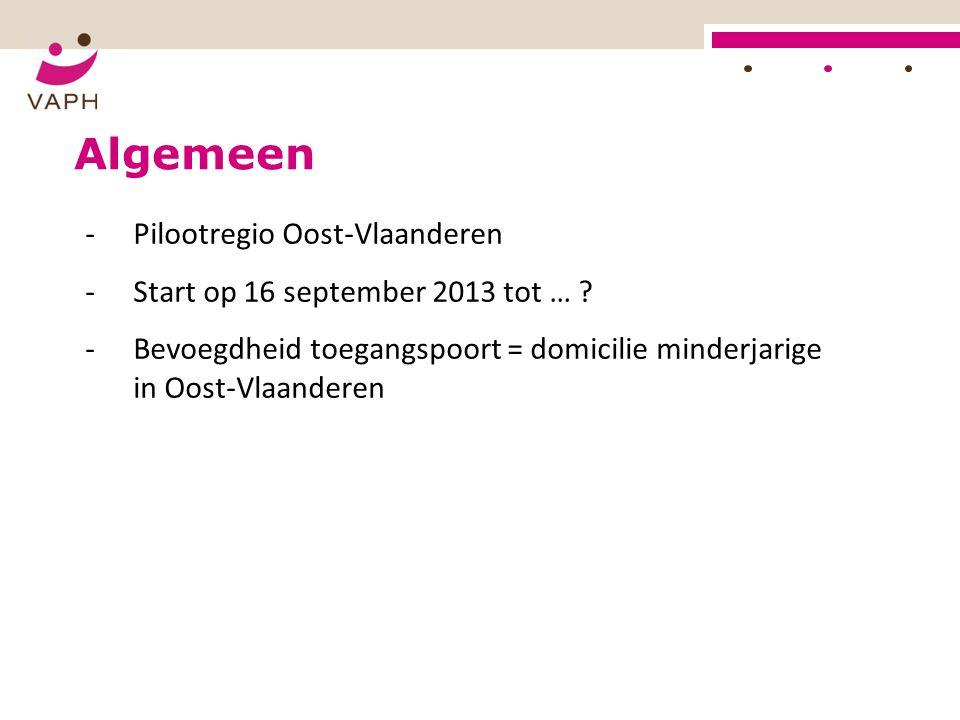 Algemeen -Pilootregio Oost-Vlaanderen -Start op 16 september 2013 tot … ? -Bevoegdheid toegangspoort = domicilie minderjarige in Oost-Vlaanderen