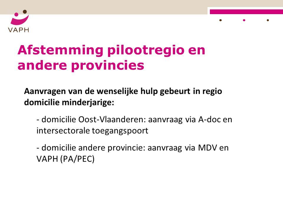 Afstemming pilootregio en andere provincies Aanvragen van de wenselijke hulp gebeurt in regio domicilie minderjarige: - domicilie Oost-Vlaanderen: aan