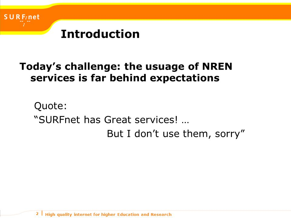 High quality internet for higher Education and Research 2 Today's challenge: the usuage of NREN services is far behind expectations Quote: SURFnet has Great services.