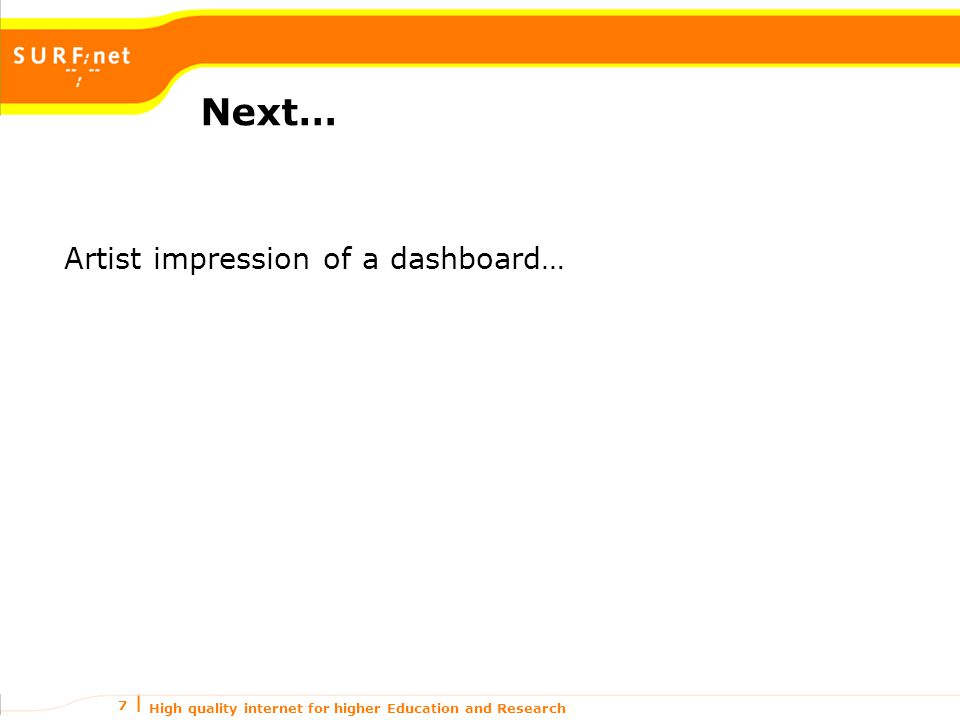 High quality internet for higher Education and Research 7 Next… Artist impression of a dashboard…