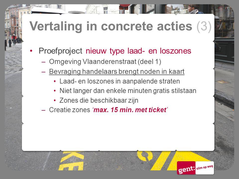 Vertaling in concrete acties (3) Proefproject nieuw type laad- en loszones –Omgeving Vlaanderenstraat (deel 1) –Bevraging handelaars brengt noden in k