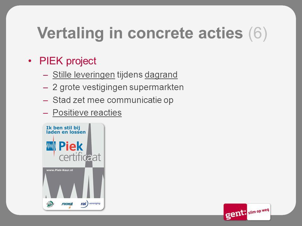 Vertaling in concrete acties (6) PIEK project –Stille leveringen tijdens dagrand –2 grote vestigingen supermarkten –Stad zet mee communicatie op –Posi