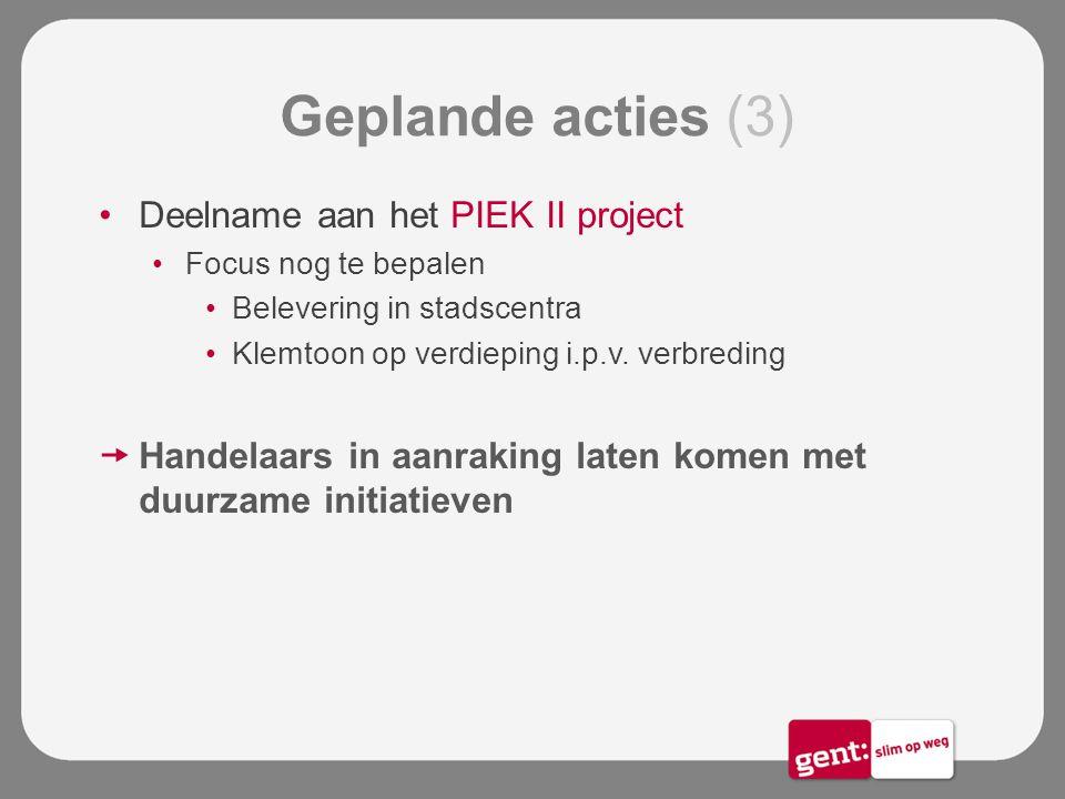 Geplande acties (3) Deelname aan het PIEK II project Focus nog te bepalen Belevering in stadscentra Klemtoon op verdieping i.p.v. verbreding  Handela