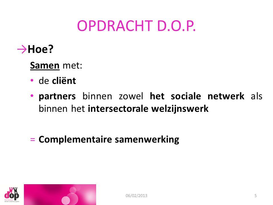 OPDRACHT D.O.P. 11/09/201206/02/20135 →Hoe? Samen met: de cliënt partners binnen zowel het sociale netwerk als binnen het intersectorale welzijnswerk