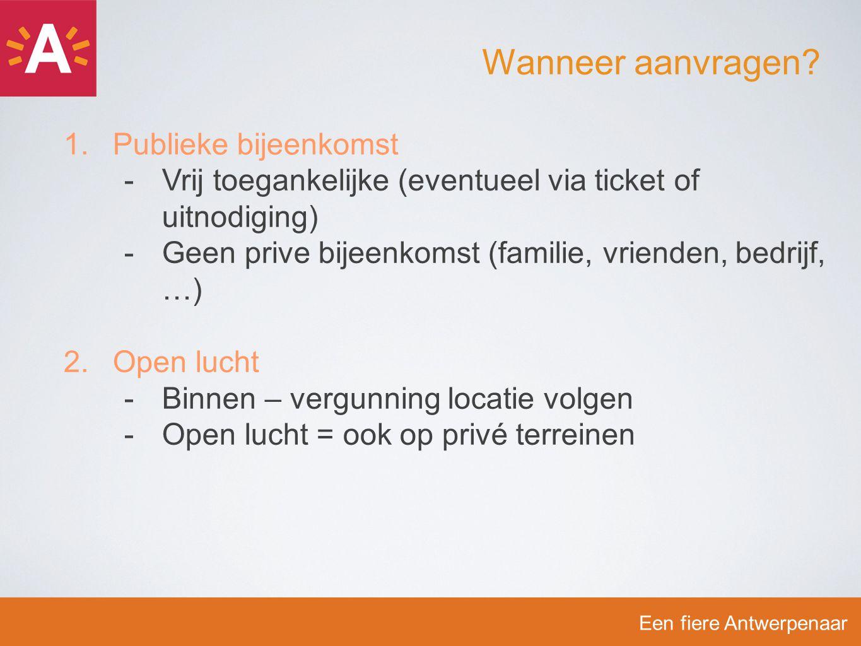 1.Publieke bijeenkomst -V-Vrij toegankelijke (eventueel via ticket of uitnodiging) -G-Geen prive bijeenkomst (familie, vrienden, bedrijf, …) 2.Open lucht -B-Binnen – vergunning locatie volgen -O-Open lucht = ook op privé terreinen Een fiere Antwerpenaar Wanneer aanvragen?