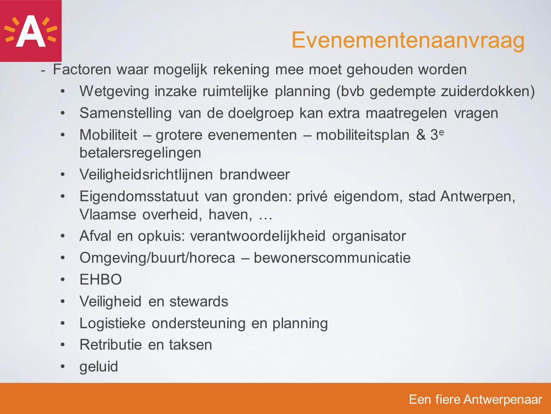 -F-Factoren waar mogelijk rekening mee moet gehouden worden Wetgeving inzake ruimtelijke planning (bvb gedempte zuiderdokken) Samenstelling van de doelgroep kan extra maatregelen vragen Mobiliteit – grotere evenementen – mobiliteitsplan & 3 e betalersregelingen Veiligheidsrichtlijnen brandweer Eigendomsstatuut van gronden: privé eigendom, stad Antwerpen, Vlaamse overheid, haven, … Afval en opkuis: verantwoordelijkheid organisator Omgeving/buurt/horeca – bewonerscommunicatie EHBO Veiligheid en stewards Logistieke ondersteuning en planning Retributie en taksen geluid Een fiere Antwerpenaar Evenementenaanvraag