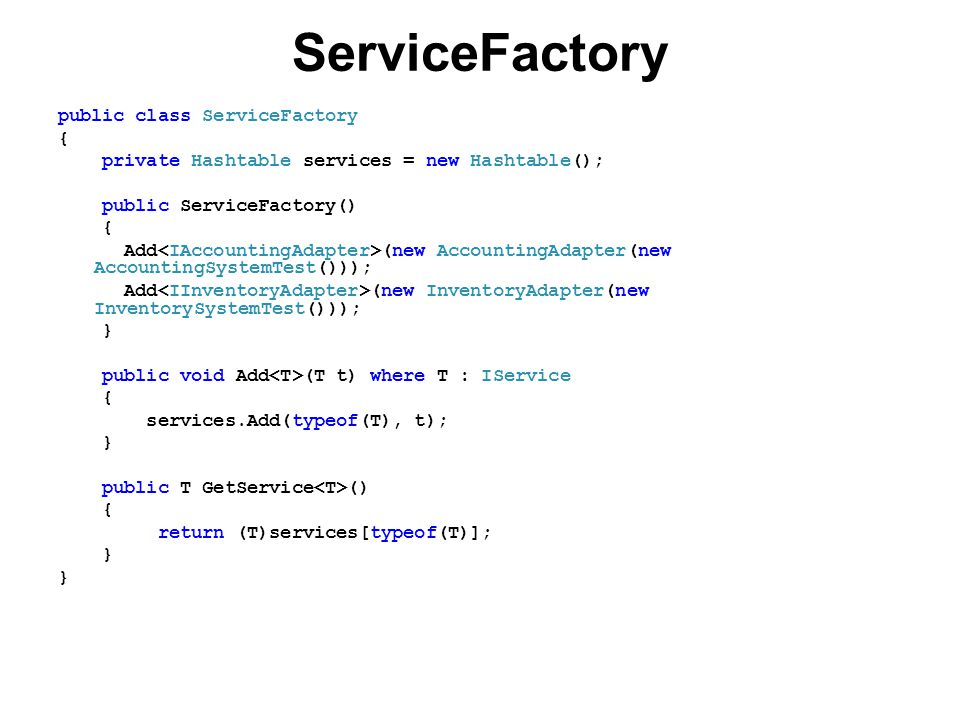ServiceFactory public class ServiceFactory { private Hashtable services = new Hashtable(); public ServiceFactory() { Add (new AccountingAdapter(new AccountingSystemTest())); Add (new InventoryAdapter(new InventorySystemTest())); } public void Add (T t) where T : IService { services.Add(typeof(T), t); } public T GetService () { return (T)services[typeof(T)]; }