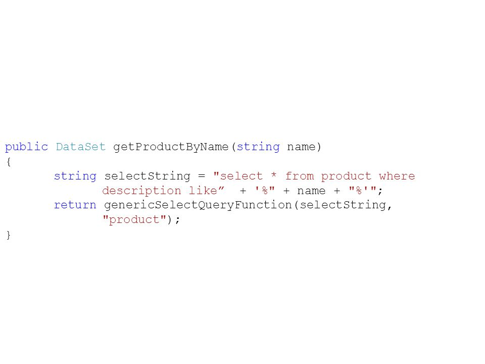 public DataSet getProductByName(string name) { string selectString = select * from product where description like + % + name + % ; return genericSelectQueryFunction(selectString, product ); }
