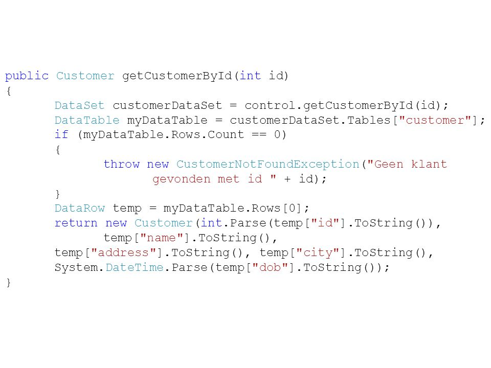 public Customer getCustomerById(int id) { DataSet customerDataSet = control.getCustomerById(id); DataTable myDataTable = customerDataSet.Tables[