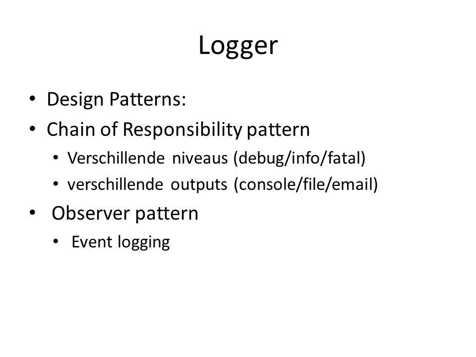 Logger Design Patterns: Chain of Responsibility pattern Verschillende niveaus (debug/info/fatal) verschillende outputs (console/file/email) Observer pattern Event logging