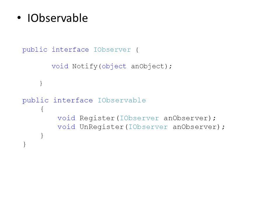 IObservable public interface IObserver { void Notify(object anObject); } public interface IObservable { void Register(IObserver anObserver); void UnRe