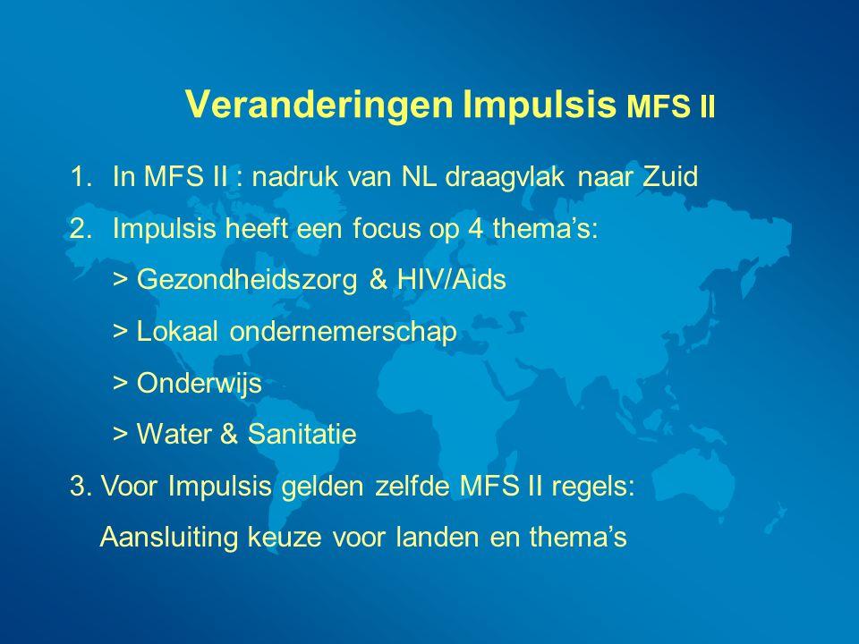 Veranderingen Impulsis MFS II 1.In MFS II : nadruk van NL draagvlak naar Zuid 2.Impulsis heeft een focus op 4 thema's: > Gezondheidszorg & HIV/Aids >