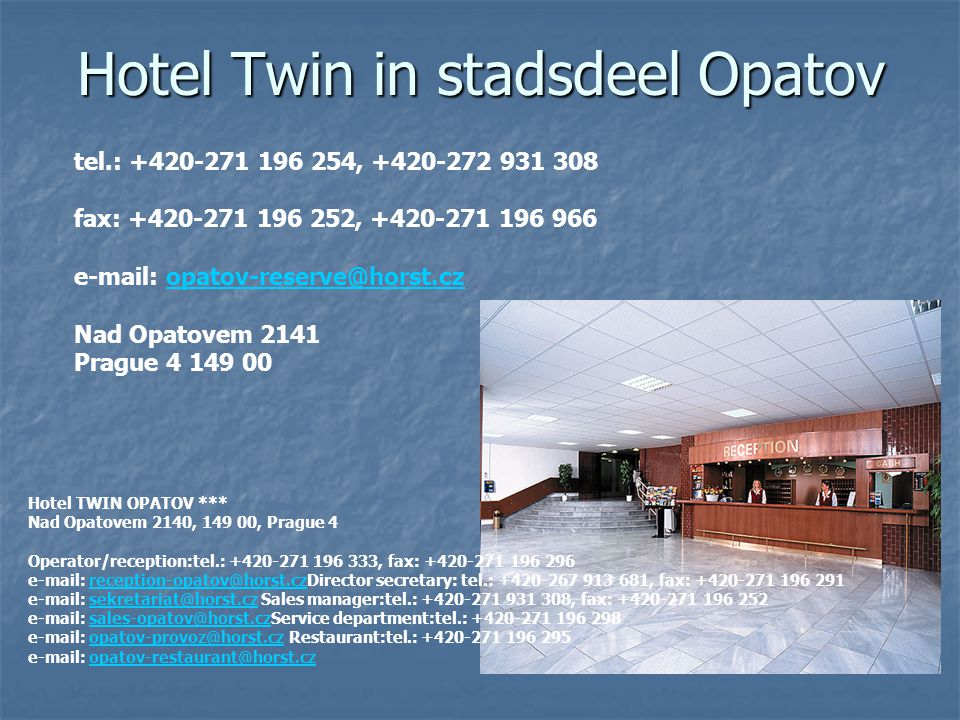 Hotel Twin in stadsdeel Opatov tel.: +420-271 196 254, +420-272 931 308 fax: +420-271 196 252, +420-271 196 966 e-mail: opatov-reserve@horst.cz Nad Opatovem 2141 Prague 4 149 00opatov-reserve@horst.cz Hotel TWIN OPATOV *** Nad Opatovem 2140, 149 00, Prague 4 Operator/reception:tel.: +420-271 196 333, fax: +420-271 196 296 e-mail: reception-opatov@horst.czDirector secretary: tel.: +420-267 913 681, fax: +420-271 196 291 e-mail: sekretariat@horst.cz Sales manager:tel.: +420-271 931 308, fax: +420-271 196 252 e-mail: sales-opatov@horst.czService department:tel.: +420-271 196 298 e-mail: opatov-provoz@horst.cz Restaurant:tel.: +420-271 196 295 e-mail: opatov-restaurant@horst.czreception-opatov@horst.czsekretariat@horst.czsales-opatov@horst.czopatov-provoz@horst.czopatov-restaurant@horst.cz
