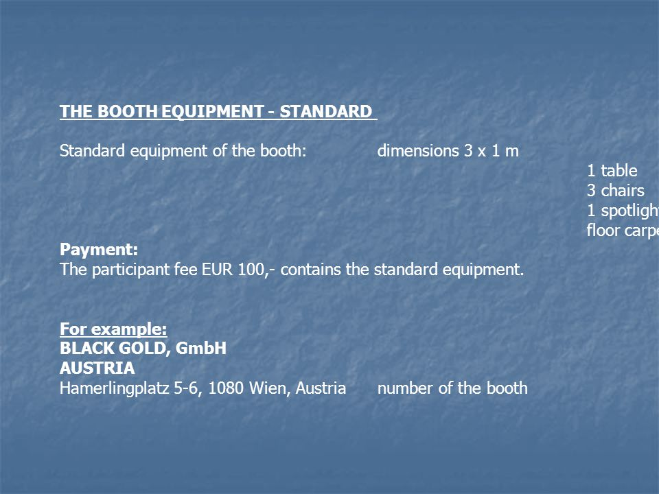 THE BOOTH EQUIPMENT - STANDARD Standard equipment of the booth:dimensions 3 x 1 m 1 table 3 chairs 1 spotlighting floor carpeting Payment: The participant fee EUR 100,- contains the standard equipment.