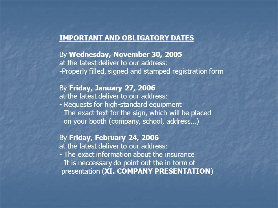 IMPORTANT AND OBLIGATORY DATES By Wednesday, November 30, 2005 at the latest deliver to our address: -Properly filled, signed and stamped registration form By Friday, January 27, 2006 at the latest deliver to our address: - Requests for high-standard equipment - The exact text for the sign, which will be placed on your booth (company, school, address…) By Friday, February 24, 2006 at the latest deliver to our address: - The exact information about the insurance - It is neccessary do point out the in form of presentation (XI.