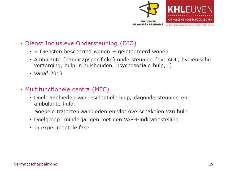 Dienst Inclusieve Ondersteuning (DIO) = Diensten beschermd wonen + geïntegreerd wonen Ambulante (handicapspecifieke) ondersteuning (bv: ADL, hygiënische verzorging, hulp in huishouden, psychosociale hulp,…) Vanaf 2013 Multifunctionele centra (MFC) Doel: aanbieden van residentiële hulp, dagondersteuning en ambulante hulp.