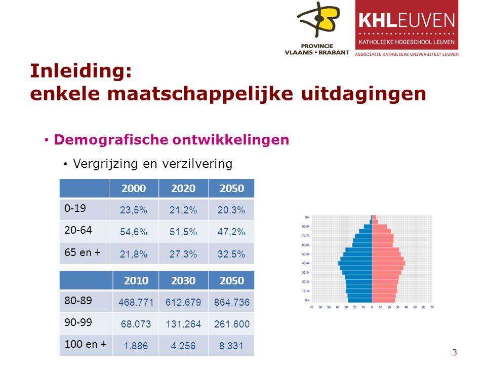 Inleiding: enkele maatschappelijke uitdagingen Demografische ontwikkelingen Vergrijzing en verzilvering 3 200020202050 0-19 23,5%21,2%20,3% 20-64 54,6%51,5%47,2% 65 en + 21,8%27,3%32,5% 201020302050 80-89 468.771612.679864.736 90-99 68.073131.264261.600 100 en + 1.8864.2568.331