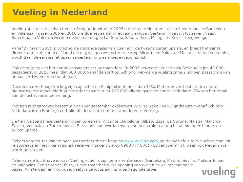 Vueling in Nederland Vueling startte zijn activiteiten op Schiphol in oktober 2005 met directe vluchten tussen Amsterdam en Barcelona en Valencia. Tus
