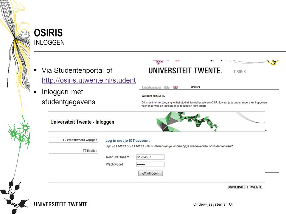  Via Studentenportal of http://osiris.utwente.nl/student http://osiris.utwente.nl/student  Inloggen met studentgegevens Onderwijssystemen UT OSIRIS