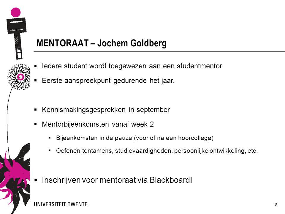9 MENTORAAT – Jochem Goldberg  Iedere student wordt toegewezen aan een studentmentor  Eerste aanspreekpunt gedurende het jaar.  Kennismakingsgespre