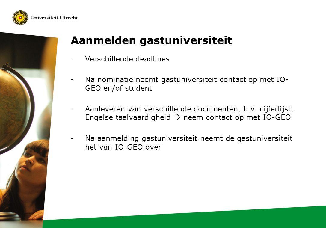 Aanmelden gastuniversiteit -Verschillende deadlines -Na nominatie neemt gastuniversiteit contact op met IO- GEO en/of student -Aanleveren van verschillende documenten, b.v.