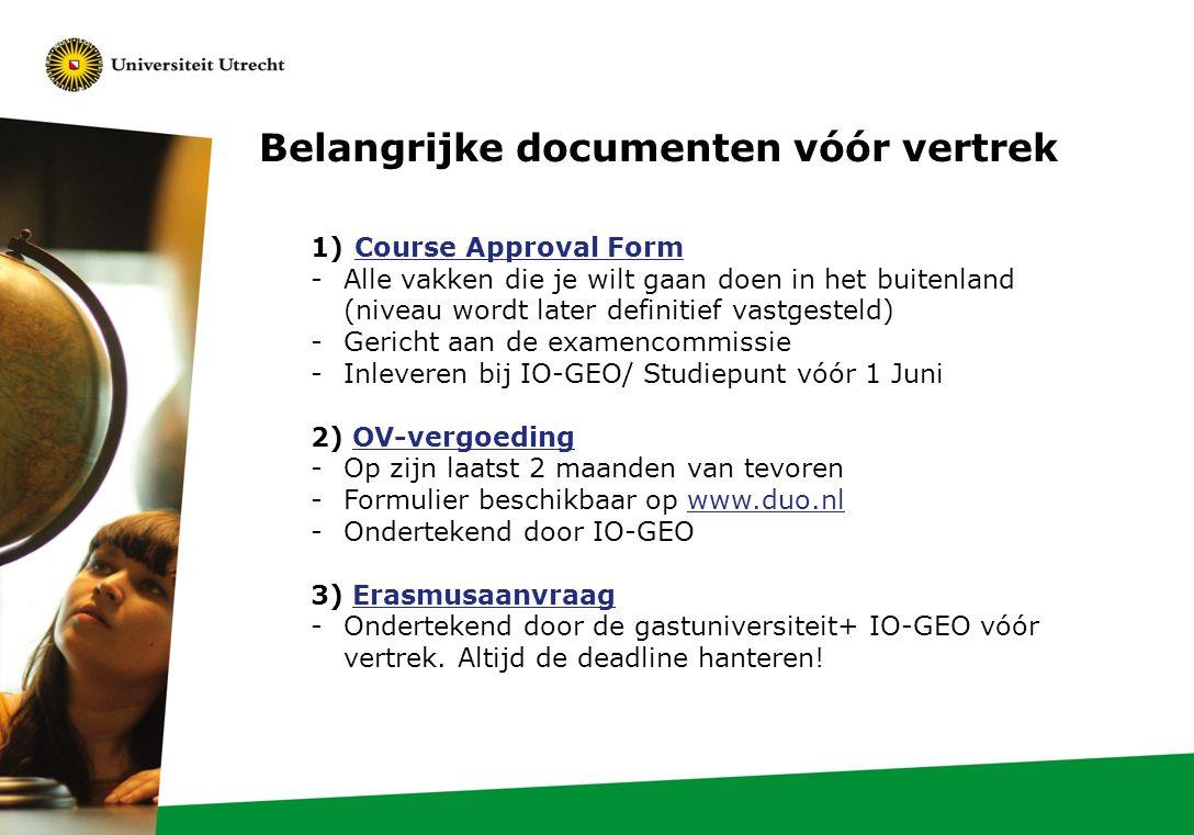 1)Course Approval FormCourse Approval Form -Alle vakken die je wilt gaan doen in het buitenland (niveau wordt later definitief vastgesteld) -Gericht aan de examencommissie -Inleveren bij IO-GEO/ Studiepunt vóór 1 Juni 2) OV-vergoedingOV-vergoeding -Op zijn laatst 2 maanden van tevoren -Formulier beschikbaar op www.duo.nlwww.duo.nl -Ondertekend door IO-GEO 3) ErasmusaanvraagErasmusaanvraag -Ondertekend door de gastuniversiteit+ IO-GEO vóór vertrek.