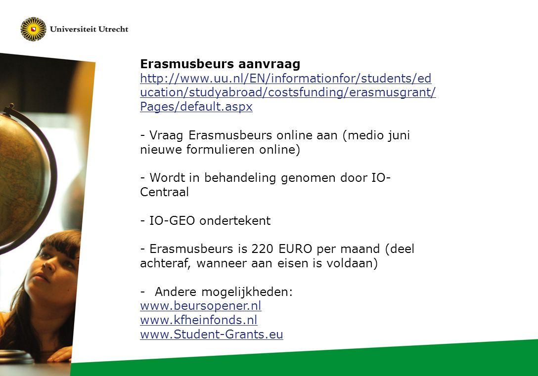 Erasmusbeurs aanvraag http://www.uu.nl/EN/informationfor/students/ed ucation/studyabroad/costsfunding/erasmusgrant/ Pages/default.aspx - Vraag Erasmusbeurs online aan (medio juni nieuwe formulieren online) - Wordt in behandeling genomen door IO- Centraal - IO-GEO ondertekent - Erasmusbeurs is 220 EURO per maand (deel achteraf, wanneer aan eisen is voldaan) -Andere mogelijkheden: www.beursopener.nl www.kfheinfonds.nl www.Student-Grants.eu