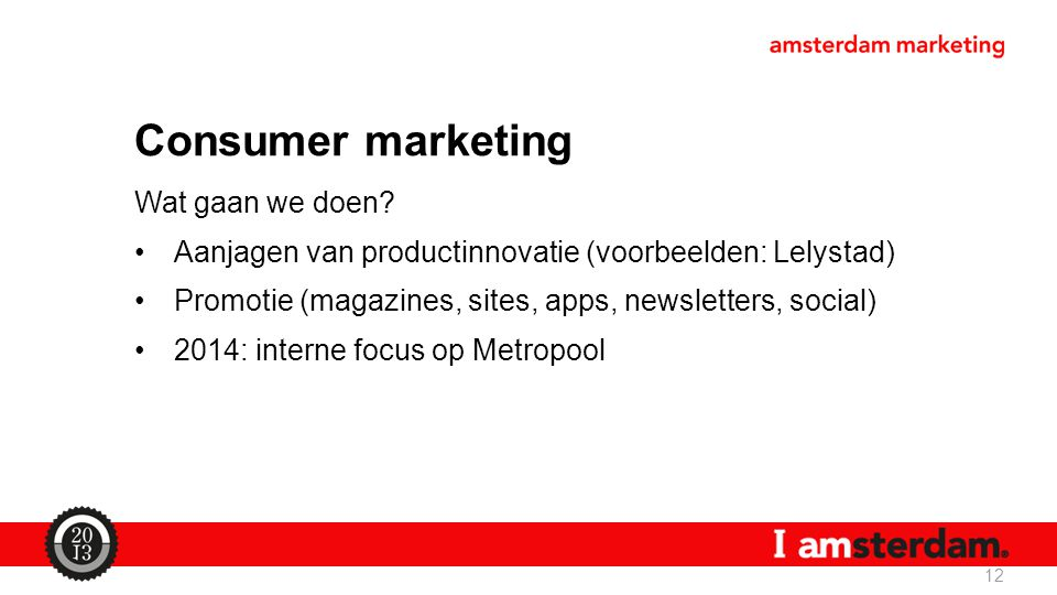 Consumer marketing Wat gaan we doen? Aanjagen van productinnovatie (voorbeelden: Lelystad) Promotie (magazines, sites, apps, newsletters, social) 2014
