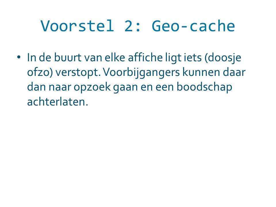 Voorstel 2: Geo-cache In de buurt van elke affiche ligt iets (doosje ofzo) verstopt. Voorbijgangers kunnen daar dan naar opzoek gaan en een boodschap