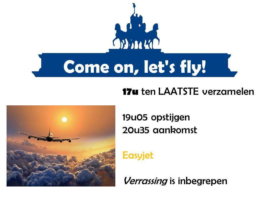 Come on, let's fly! 17u ten LAATSTE verzamelen 19u05 opstijgen 20u35 aankomst Easyjet Verrassing is inbegrepen
