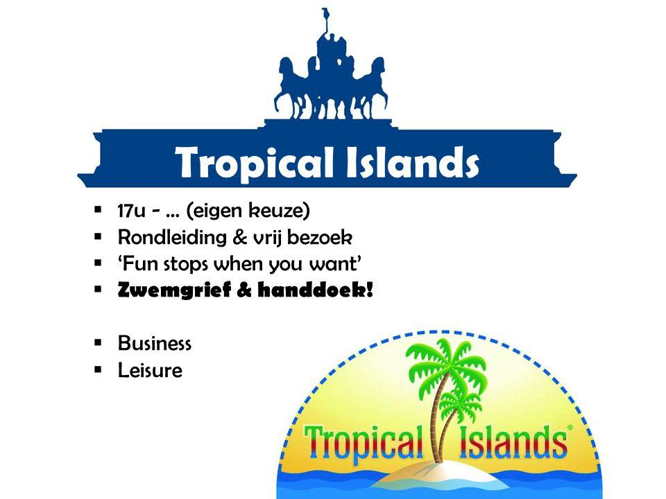 Tropical Islands  17u - … (eigen keuze)  Rondleiding & vrij bezoek  'Fun stops when you want'  Zwemgrief & handdoek!  Business  Leisure