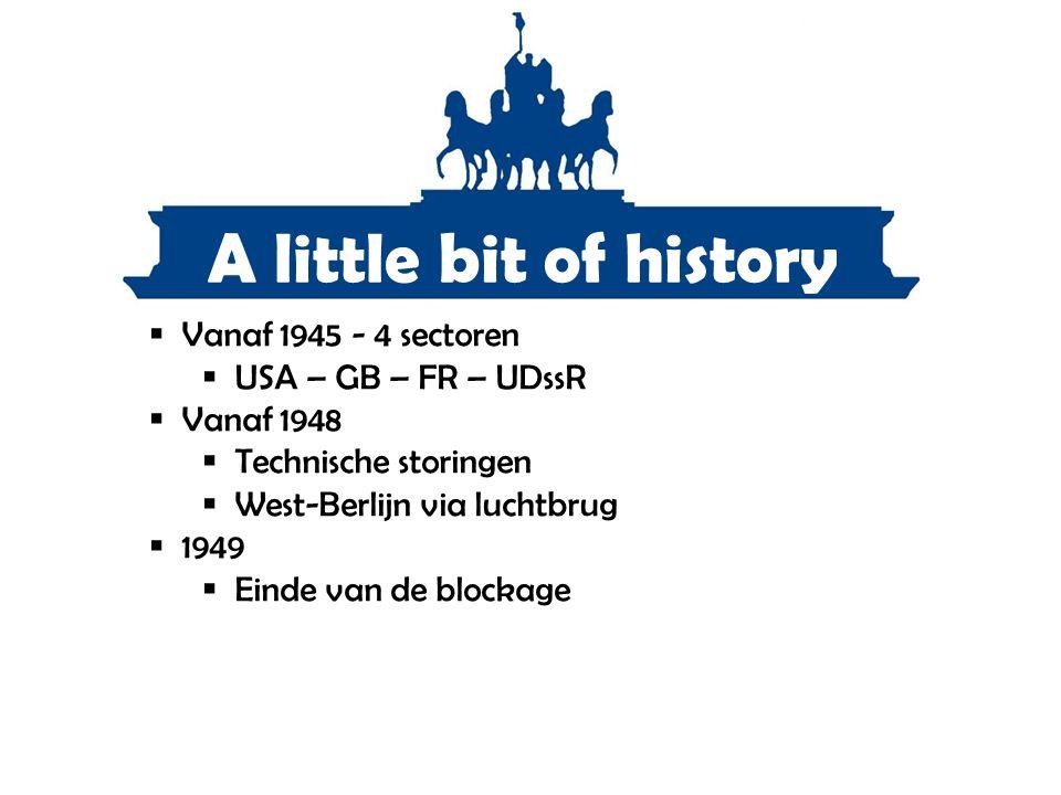 A little bit of history  Vanaf 1945 - 4 sectoren  USA – GB – FR – UDssR  Vanaf 1948  Technische storingen  West-Berlijn via luchtbrug  1949  Ei