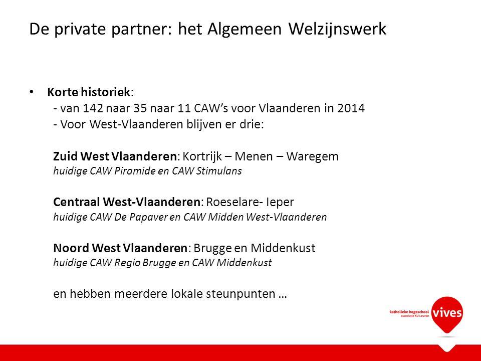De private partner: het Algemeen Welzijnswerk Korte historiek: - van 142 naar 35 naar 11 CAW's voor Vlaanderen in 2014 - Voor West-Vlaanderen blijven