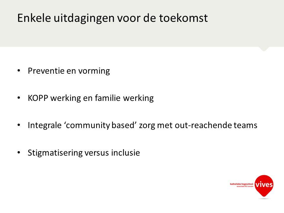Enkele uitdagingen voor de toekomst Preventie en vorming KOPP werking en familie werking Integrale 'community based' zorg met out-reachende teams Stig
