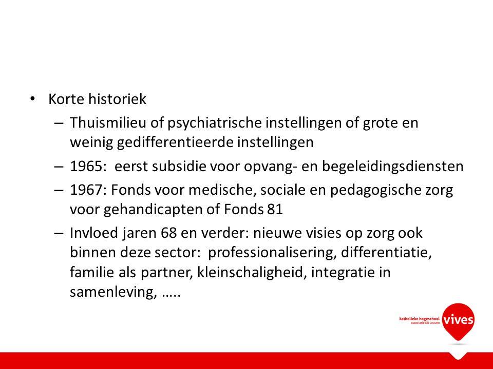 Korte historiek – Thuismilieu of psychiatrische instellingen of grote en weinig gedifferentieerde instellingen – 1965: eerst subsidie voor opvang- en