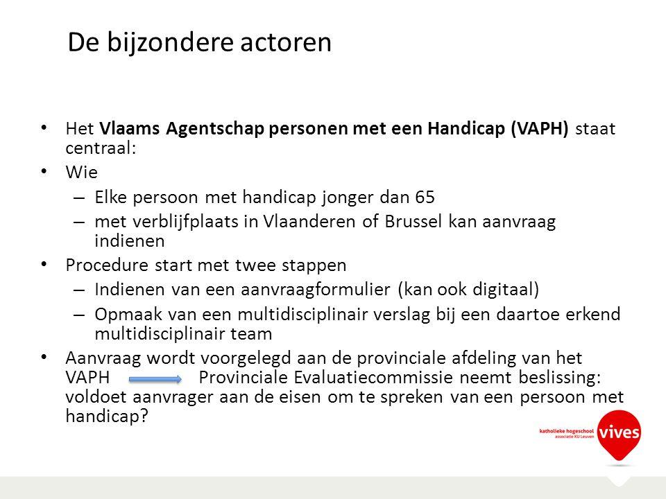 De bijzondere actoren Het Vlaams Agentschap personen met een Handicap (VAPH) staat centraal: Wie – Elke persoon met handicap jonger dan 65 – met verbl
