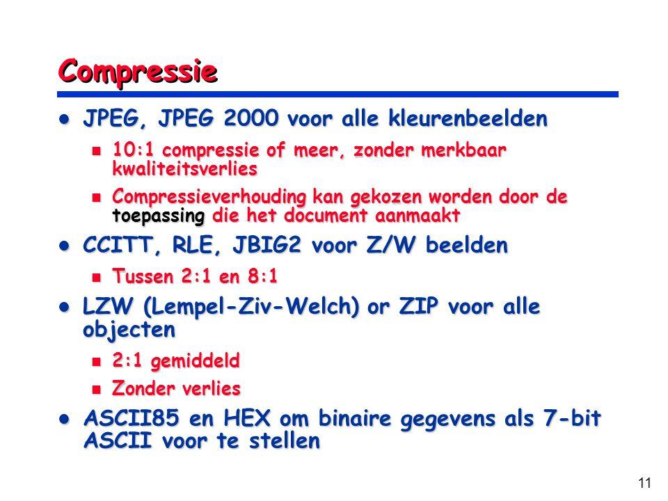 11 Compressie JPEG, JPEG 2000 voor alle kleurenbeelden JPEG, JPEG 2000 voor alle kleurenbeelden 10:1 compressie of meer, zonder merkbaar kwaliteitsverlies 10:1 compressie of meer, zonder merkbaar kwaliteitsverlies Compressieverhouding kan gekozen worden door de toepassing die het document aanmaakt Compressieverhouding kan gekozen worden door de toepassing die het document aanmaakt CCITT, RLE, JBIG2 voor Z/W beelden CCITT, RLE, JBIG2 voor Z/W beelden Tussen 2:1 en 8:1 Tussen 2:1 en 8:1 LZW (Lempel-Ziv-Welch) or ZIP voor alle objecten LZW (Lempel-Ziv-Welch) or ZIP voor alle objecten 2:1 gemiddeld 2:1 gemiddeld Zonder verlies Zonder verlies ASCII85 en HEX om binaire gegevens als 7-bit ASCII voor te stellen ASCII85 en HEX om binaire gegevens als 7-bit ASCII voor te stellen