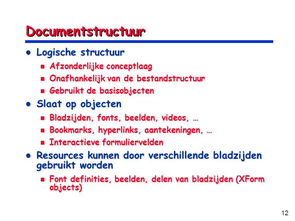 12 Documentstructuur Logische structuur Logische structuur Afzonderlijke conceptlaag Afzonderlijke conceptlaag Onafhankelijk van de bestandstructuur Onafhankelijk van de bestandstructuur Gebruikt de basisobjecten Gebruikt de basisobjecten Slaat op objecten Slaat op objecten Bladzijden, fonts, beelden, videos, … Bladzijden, fonts, beelden, videos, … Bookmarks, hyperlinks, aantekeningen, … Bookmarks, hyperlinks, aantekeningen, … Interactieve formuliervelden Interactieve formuliervelden Resources kunnen door verschillende bladzijden gebruikt worden Resources kunnen door verschillende bladzijden gebruikt worden Font definities, beelden, delen van bladzijden (XForm objects) Font definities, beelden, delen van bladzijden (XForm objects)