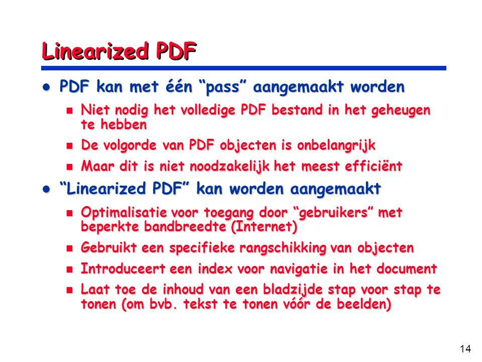 14 Linearized PDF PDF kan met één pass aangemaakt worden PDF kan met één pass aangemaakt worden Niet nodig het volledige PDF bestand in het geheugen te hebben Niet nodig het volledige PDF bestand in het geheugen te hebben De volgorde van PDF objecten is onbelangrijk De volgorde van PDF objecten is onbelangrijk Maar dit is niet noodzakelijk het meest efficiënt Maar dit is niet noodzakelijk het meest efficiënt Linearized PDF kan worden aangemaakt Linearized PDF kan worden aangemaakt Optimalisatie voor toegang door gebruikers met beperkte bandbreedte (Internet) Optimalisatie voor toegang door gebruikers met beperkte bandbreedte (Internet) Gebruikt een specifieke rangschikking van objecten Gebruikt een specifieke rangschikking van objecten Introduceert een index voor navigatie in het document Introduceert een index voor navigatie in het document Laat toe de inhoud van een bladzijde stap voor stap te tonen (om bvb.